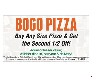 Bogo Pizza. Buy Any Size Pizza & Get the Second 1/2 Off! Equal or lesser value. Valid for dine-in, carryout & delivery! Valid at Rosati's of Plainfield South only. Not valid on catering. Must mention coupon when ordering & present it upon payment. Not valid with other coupons/offers/catering. Expires12/31/2019