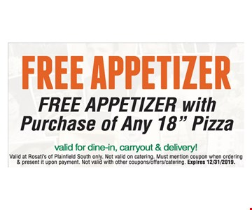 "Free Appetizer FREE APPETIZER with Purchase of Any 18"" Pizza. Valid for dine-in, carryout & delivery! Valid at Rosati's of Plainfield South only. Not valid on catering. Must mention coupon when ordering & present it upon payment. Not valid with other coupons/offers/catering. Expires12/31/2019"