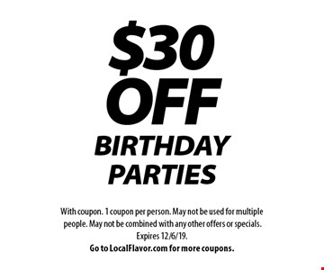$30OFF BIRTHDAY PARTIES. With coupon. 1 coupon per person. May not be used for multiple people. May not be combined with any other offers or specials.Expires 12/6/19.Go to LocalFlavor.com for more coupons.