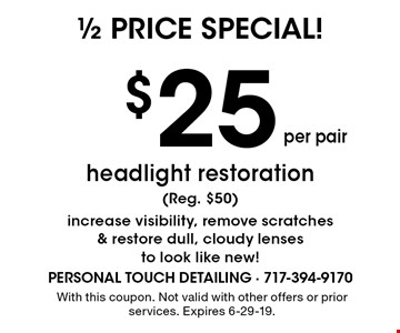 1/2 price special! $25 per pair headlight restoration (Reg. $50) increase visibility, remove scratches & restore dull, cloudy lenses to look like new!. With this coupon. Not valid with other offers or prior services. Expires 6-29-19.