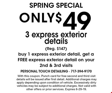 ONLY$ 49 3 express exterior details (Reg. $147) buy 1 express exterior detail, get a FREE express exterior detail on your 2nd & 3rd visits. With this coupon. Punch card for free second and third visit details will be issued after first detail. Additional charges may apply depending upon condition of vehicle. Excessively dirty vehicles may be subject to additional charges. Not valid with other offers or prior services. Expires 6-29-19.