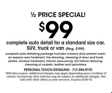 $99 complete auto detail for a standard size car, SUV, truck or van (Reg. $199). Complete auto detailing package includes a heavy duty exterior wash, an express wax treatment, tire dressing, cleaning of door and trunk jambs, window treatment, interior vacuuming, full interior dressing, cleaning of carpets, leather and upholstery. With this coupon. Additional charges may apply depending upon condition of vehicle. Excessively dirty vehicles may be subject to additional charges. Not valid with other offers or prior services. Expires 9/29/19.