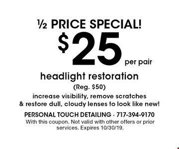 1/2 price special! $25 per pair headlight restoration (Reg. $50). Increase visibility, remove scratches & restore dull, cloudy lenses to look like new! With this coupon. Not valid with other offers or prior services. Expires 10/30/19.