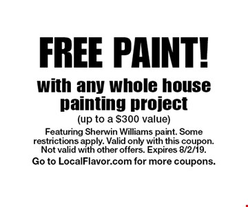 FREE PAINT with any whole house painting project (up to a $300 value). Featuring Sherwin Williams paint. Some restrictions apply. Valid only with this coupon. Not valid with other offers. Expires 8/2/19. Go to LocalFlavor.com for more coupons.