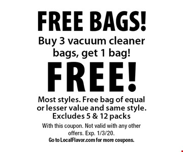 Free Bags! Buy 3 vacuum cleaner bags, get 1 bag FREE! Most styles. Free bag of equal or lesser value and same style. Excludes 5 & 12 packs. With this coupon. Not valid with any other offers. Exp. 1/3/20. Go to LocalFlavor.com for more coupons.