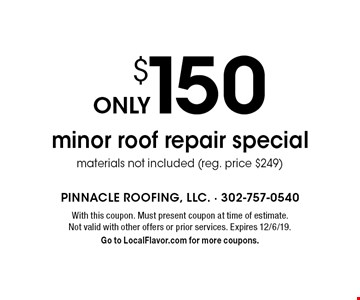 only $150 minor roof repair. Special materials not included (reg. price $249). With this coupon. Must present coupon at time of estimate. Not valid with other offers or prior services. Expires 12/6/19. Go to LocalFlavor.com for more coupons.