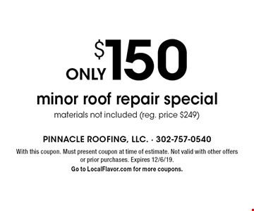 only $150 minor roof repair special materials not included (reg. price $249). With this coupon. Must present coupon at time of estimate. Not valid with other offers or prior purchases. Expires 12/6/19. Go to LocalFlavor.com for more coupons.