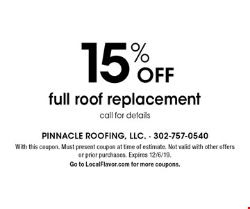 15% off full roof replacement call for details. With this coupon. Must present coupon at time of estimate. Not valid with other offers or prior purchases. Expires 12/6/19. Go to LocalFlavor.com for more coupons.