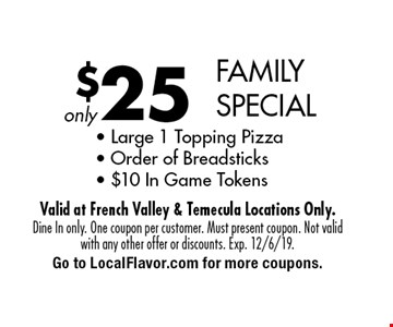 $25 FAMILY SPECIAL - Large 1 Topping Pizza- Order of Breadsticks- $10 In Game Tokens. Dine In only. One coupon per customer. Must present coupon. Not valid with any other offer or discounts. Exp. 12/6/19. Go to LocalFlavor.com for more coupons.