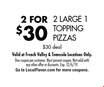 2 FOR $30 2 LARGE 1 TOPPING PIZZAS. $30 deal. One coupon per customer. Must present coupon. Not valid with any other offer or discounts. Exp. 12/6/19.Go to LocalFlavor.com for more coupons.