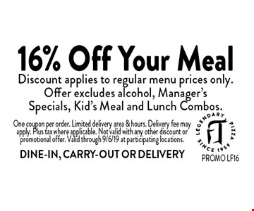 16% Off Your Meal Discount applies to regular menu prices only. Offer excludes alcohol, Manager's Specials, Kid's Meal and Lunch Combos. One coupon per order. Limited delivery area & hours. Delivery fee may apply. Plus tax where applicable. Not valid with any other discount or promotional offer. Valid through 9/6/19 at participating locations. DINE-IN, CARRY-OUT OR DELIVERY