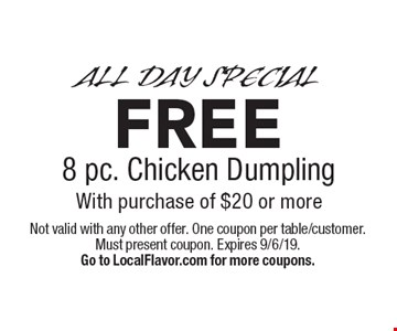 ALL DAY SPECIAL FREE 8 pc. Chicken Dumpling With purchase of $20 or more. Not valid with any other offer. One coupon per table/customer. Must present coupon. Expires 9/6/19.Go to LocalFlavor.com for more coupons.