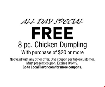 ALL DAY SPECIAL. FREE 8 pc. Chicken Dumpling With purchase of $20 or more. Not valid with any other offer. One coupon per table/customer. Must present coupon. Expires 9/6/19. Go to LocalFlavor.com for more coupons.