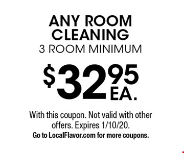 $32.95 EA. ANY ROOM CLEANING. 3 ROOM MINIMUM. With this coupon. Not valid with other offers. Expires 1/10/20. Go to LocalFlavor.com for more coupons.