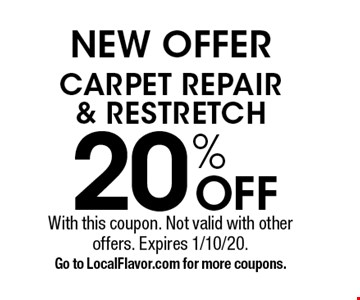 NEW OFFER 20% OFF CARPET REPAIR & RESTRETCH. With this coupon. Not valid with other offers. Expires 1/10/20. Go to LocalFlavor.com for more coupons.