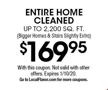 $169.95 ENTIRE HOME CLEANED UP TO 2,200 SQ. FT. (Bigger Homes & Stairs Slightly Extra). With this coupon. Not valid with other offers. Expires 1/10/20. Go to LocalFlavor.com for more coupons.