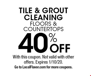 40% OFF TILE & GROUT CLEANING. FLOORS & COUNTERTOPS. With this coupon. Not valid with other offers. Expires 1/10/20. Go to LocalFlavor.com for more coupons.