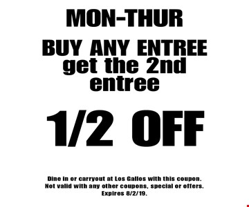 Mon-thur 1/2 off buy any entreeget the 2nd entree. Dine in or carryout at Los Gallos with this coupon. Not valid with any other coupons, special or offers. Expires 8/2/19.