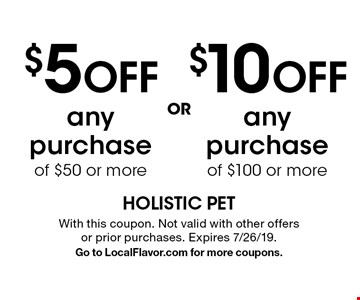 $5 OFF any purchase of $50 or more. $10 OFF any purchase of $100 or more. With this coupon. Not valid with other offers or prior purchases. Expires 7/26/19. Go to LocalFlavor.com for more coupons.