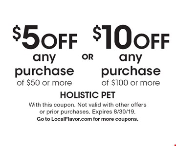 $5 OFF any purchase of $50 or more OR $10 OFF any purchase of $100 or more. With this coupon. Not valid with other offers or prior purchases. Expires 8/30/19. Go to LocalFlavor.com for more coupons.