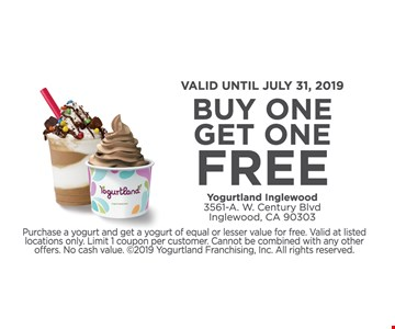 Buy One Get One Free. Valid until 7/31/19. Purchase a yogurt and get a yogurt of equal or lesser value for free. Valid at listed locations only. Limit 1 coupon per customer. Cannot be combined with any other offers. No cash value.