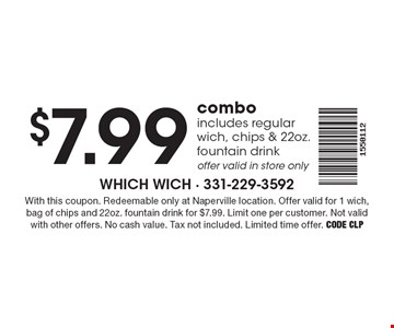 $7.99 combo includes regular wich, chips & 22oz. fountain drink offer valid in store only. With this coupon. Redeemable only at Naperville location. Offer valid for 1 wich, bag of chips and 22oz. fountain drink for $7.99. Limit one per customer. Not valid with other offers. No cash value. Tax not included. Limited time offer. Code CLP