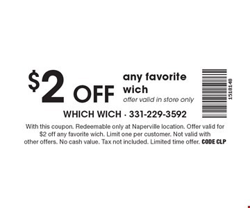 $2 off any favorite wich offer valid in store only. With this coupon. Redeemable only at Naperville location. Offer valid for $2 off any favorite wich. Limit one per customer. Not valid with other offers. No cash value. Tax not included. Limited time offer. Code CLP