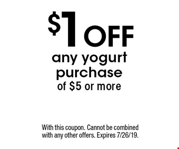 $1 off any yogurt purchase of $5 or more. With this coupon. Cannot be combined with any other offers. Expires 7/26/19.