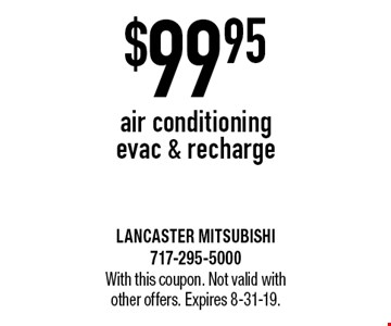 $99.95 air conditioning evac & recharge. With this coupon. Not valid with other offers. Expires 8-31-19.