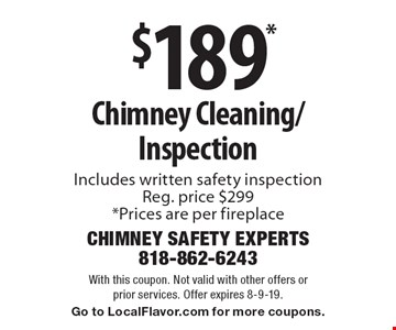$189* Chimney Cleaning/Inspection. Includes written safety inspection. Reg. price $299. *Prices are per fireplace. With this coupon. Not valid with other offers or prior services. Offer expires 8-9-19. Go to LocalFlavor.com for more coupons.