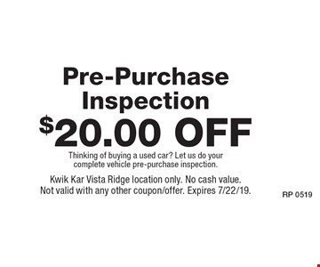 $20.00 off Pre-Purchase Inspection Thinking of buying a used car? Let us do your complete vehicle pre-purchase inspection. Kwik Kar Vista Ridge location only. No cash value. Not valid with any other coupon/offer. Expires 7/22/19.