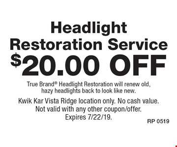 $20.00 off Headlight Restoration Service True Brand Headlight Restoration will renew old, hazy headlights back to look like new. Kwik Kar Vista Ridge location only. No cash value. Not valid with any other coupon/offer. Expires 7/22/19.