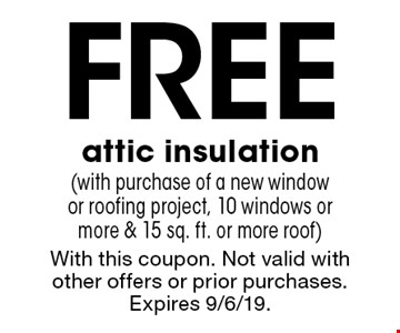 Free attic insulation(with purchase of a new window or roofing project, 10 windows or more & 15 sq. ft. or more roof). With this coupon. Not valid with other offers or prior purchases. Expires 9/6/19.
