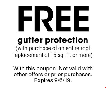 Free gutter protection(with purchase of an entire roof replacement of 15 sq. ft. or more). With this coupon. Not valid with other offers or prior purchases. Expires 9/6/19.