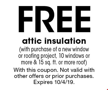 Free attic insulation(with purchase of a new window or roofing project, 10 windows or more & 15 sq. ft. or more roof). With this coupon. Not valid with other offers or prior purchases. Expires 10/4/19.