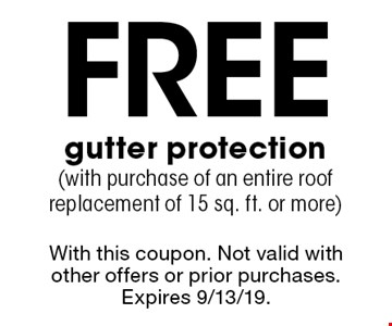 Free gutter protection (with purchase of an entire roof replacement of 15 sq. ft. or more). With this coupon. Not valid with other offers or prior purchases. Expires 9/13/19.