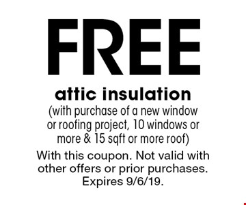 Free attic insulation (with purchase of a new window or roofing project, 10 windows or more & 15 sqft or more roof). With this coupon. Not valid with other offers or prior purchases. Expires 9/6/19.