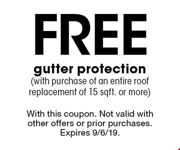 Free gutter protection (with purchase of an entire roof replacement of 15 sqft. or more). With this coupon. Not valid with other offers or prior purchases. Expires 9/6/19.