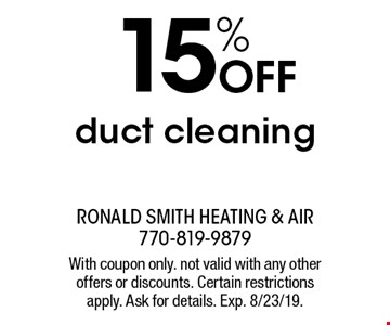 15% off duct cleaning. With coupon only. not valid with any other offers or discounts. Certain restrictions apply. Ask for details. Exp. 8/23/19.