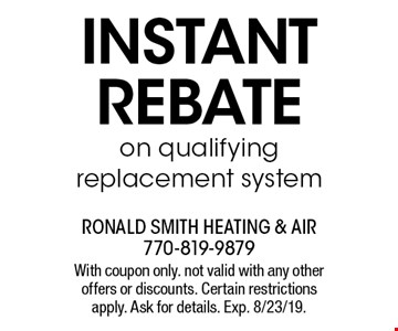 Instant rebate on qualifying replacement system. With coupon only. not valid with any other offers or discounts. Certain restrictions apply. Ask for details. Exp. 8/23/19.