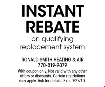 Instant rebate on qualifying replacement system. With coupon only. Not valid with any other offers or discounts. Certain restrictions may apply. Ask for details. Exp. 9/27/19.