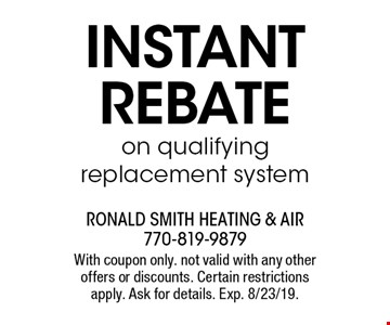 INSTANTREBATE on qualifying replacement system. With coupon only. not valid with any other offers or discounts. Certain restrictions apply. Ask for details. Exp. 8/23/19.