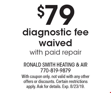 $79 diagnostic fee waived with paid repair. With coupon only. not valid with any other offers or discounts. Certain restrictions apply. Ask for details. Exp. 8/23/19.
