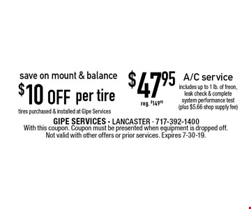 save on mount & balance $10 off per tire, tires purchased & installed at Gipe Services or $47.95 A/C service includes up to 1 lb. of freon, leak check & complete system performance test (plus $5.66 shop supply fee) reg. $149.95. With this coupon. Coupon must be presented when equipment is dropped off. Not valid with other offers or prior services. Expires 7-30-19.