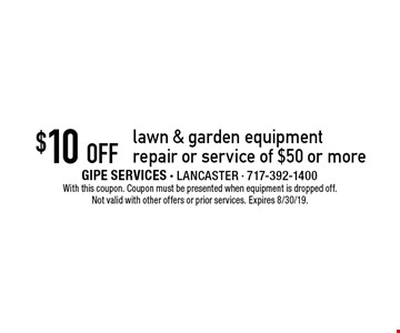 $10 off lawn & garden equipment repair or service of $50 or more. With this coupon. Coupon must be presented when equipment is dropped off. Not valid with other offers or prior services. Expires 8/30/19.