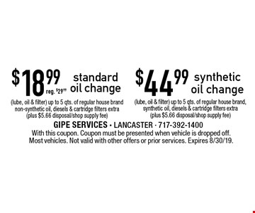$44.99 synthetic oil change $18.99 standard oil change (lube, oil & filter) up to 5 qts. of regular house brand, synthetic oil, diesels & cartridge filters extra (plus $5.66 disposal/shop supply fee) (lube, oil & filter) up to 5 qts. of regular house brand non-synthetic oil, diesels & cartridge filters extra (plus $5.66 disposal/shop supply fee) reg. $29.99. With this coupon. Coupon must be presented when vehicle is dropped off. Most vehicles. Not valid with other offers or prior services. Expires 8/30/19.