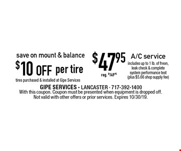 Save on mount & balance $47.95 $10 off A/C service per tire includes up to 1 lb. of freon, leak check & complete system performance test (plus $5.66 shop supply fee)reg. $149.95 tires purchased & installed at Gipe Services. With this coupon. Coupon must be presented when equipment is dropped off. Not valid with other offers or prior services. Expires 10/30/19.