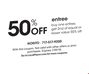 50% Off entreebuy one entree,get 2nd of equal or lesser value 50% off. With this coupon. Not valid with other offers or prior purchases. Expires 7/30/19. Go to LocalFlavor.com for more coupons.