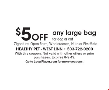 $5 Off any large bag for dog or cat Zignature, Open Farm, Wholesomes, Nulo or FirstMate. With this coupon. Not valid with other offers or prior purchases. Expires 8-9-19. Go to LocalFlavor.com for more coupons.