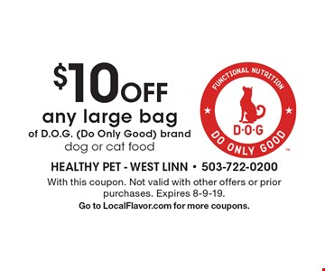 $10 Off any large bag of D.O.G. (Do Only Good) brand dog or cat food. With this coupon. Not valid with other offers or prior purchases. Expires 8-9-19. Go to LocalFlavor.com for more coupons.